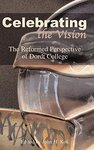 Celebrating the Vision : The Reformed Perspective of Dordt College