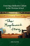 Fostering a Reflective Culture in the Christian School: The Maplewood Story by John Van Dyk